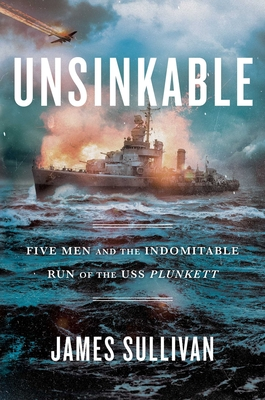 Unsinkable: Five Men and the Indomitable Run of the USS Plunkett