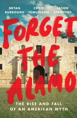 Forget the Alamo: The True Story of the Myth That Made Texas