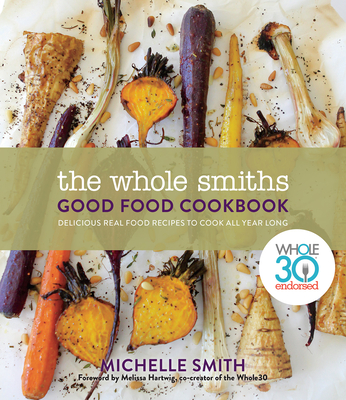 The Wholesmiths Good Food Cookbook: Delicious Real Food Recipes for All Year Long