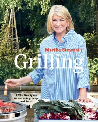 Martha Stewart's Grilling: 125+ Recipes for Gatherings Large and Small