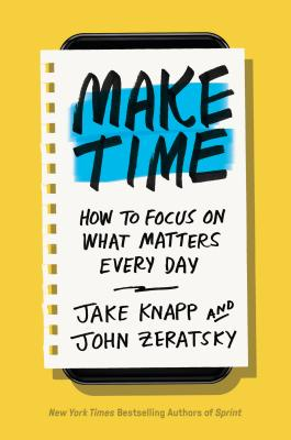 Make Time: How to Beat Distraction, Build Energy, and Focus on What Matters Every Day Time Each Day for the Things That Matter