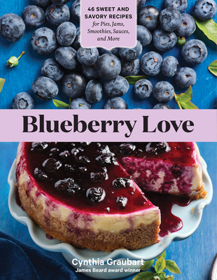 Blueberry Love: 46 Sweet & Savory Recipes for Pies, Jams, Smoothies, Sauces & More