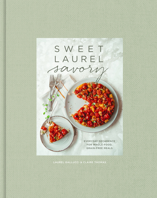 Sweet Laurel Savory: Everyday Decadence for Whole Food, Grain-Free Meals
