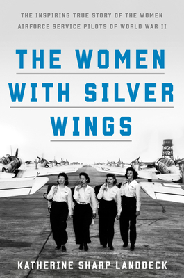 The Women with Silver Wings: The Untold Story of the Women Airforce Service Pilots of World War II