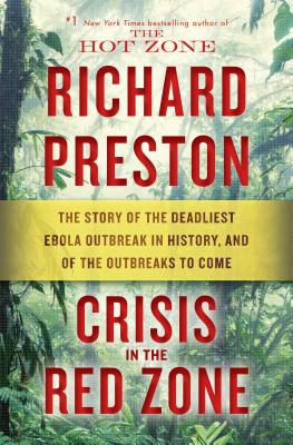Crisis in the Red Zone: The Story of the Deadliest Ebola Outbreak in History, and of the Outbreaks to Come