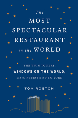 The Most Spectacular Restaurant in the World: The Twin Towers, Windows on the World, and the Rebirth of New York