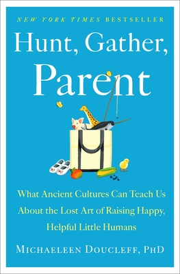 Hunt, Gather, Parent: What Ancient Cultures Teach Us about the Lost Art of Raising Happy, Healthy, Little Humans