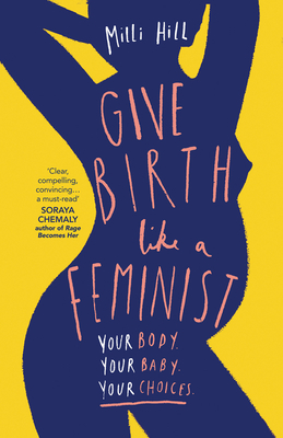Give Birth Like a Feminist: Your Body. Your Baby. Your Choices.