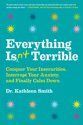 Everything Isn't Terrible: Conquer Your Insecurities, Interrupt Your Anxiety, and Finally Calm Down