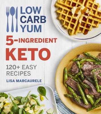 Low Carb Yum 5-Ingredient Keto: 100 Easy Recipes