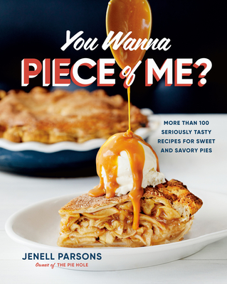 You Wanna Piece of Me?: More Than 100 Seriously Tasty Recipes for All Kinds of Pie