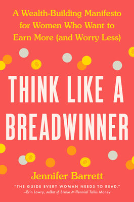 Think Like a Breadwinner: A Wealth-Building Manifesto for Women Who Want to Earn More (and Worry Less)