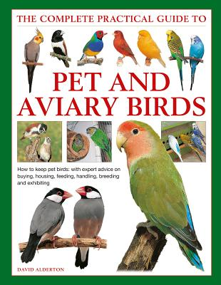 Pet and Aviary Birds, the Complete Practical Guide to: How to Keep Pet Birds: With Expert Advice on Buying, Housing, Feeding, Handling, Breeding and E