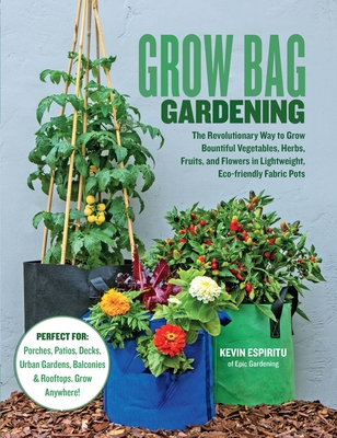 Grow Bag Gardening: The Revolutionary Way to Grow Bountiful Vegetables, Herbs, Fruits, and Flowers in Lightweight, Eco-Friendly Fabric Pot