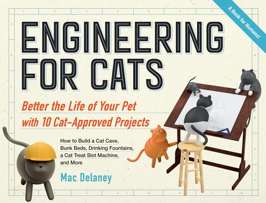 Engineering for Cats: Improve the Life of Your Pet Through 10 Ingenious Projects