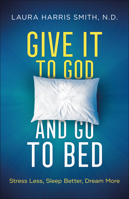 Give It to God and Go to Bed: Stress Less, Sleep Better, Dream More