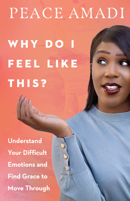 Why Do I Feel Like This?: Understand Your Difficult Emotions and Find Grace to Move Through