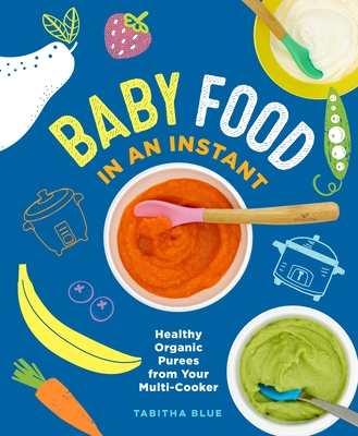 Baby Food in an Instant: Healthy Organic Purees from Your Multi-Cooker