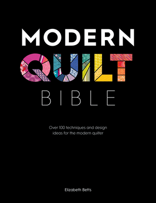 Modern Quilt Bible: Over 100 Techniques for the Modern Quilter