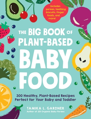 The Big Book of Plant-Based Baby Food: 300 Healthy, Plant-Based Recipes Perfect for Your Baby or Toddler