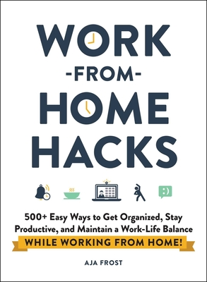 Work-From-Home Hacks: 500+ Easy Ways to Get Organized, Stay Productive, and Maintain a Work/Life Balance While Working from Home!