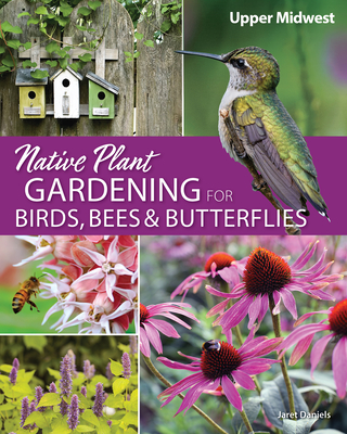 Native Plant Gardening for Birds, Bees, and Butterflies: Upper Midwest