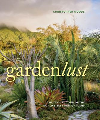 Gardenlust: Wandering the World in Search of the Best New Gardens