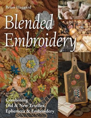 Blended Embroidery: Combining Old & New Textiles, Ephemera & Embroidery