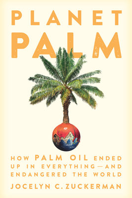 Planet Palm: How Palm Oil Became an Ingredient in Everything--And Endangered the Earth