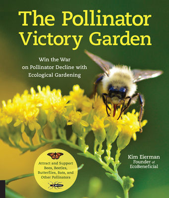 The Pollinator Victory Garden: Win the War on Pollinator Decline with Ecological Gardening; How to Attract and Support Bees, Beetles, Butterflies, Ba