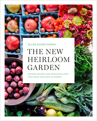 The New Heirloom Garden: 12 Theme Designs with Recipes for Cooks Who Love to Garden