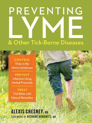 Preventing Lyme and Other Tick-Borne Diseases: Control Ticks in the Home Landscape; Prevent Infection Using Herbal Protocols; Treat Tick Bites with Na