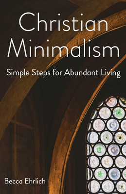 Christian Minimalism: Simple Steps for Abundant Living