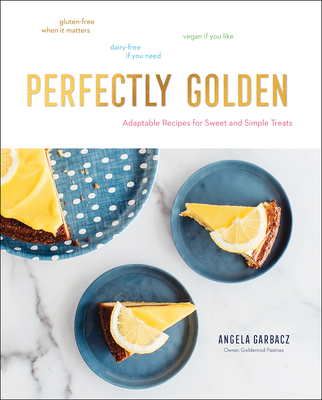 Perfectly Golden: Inspired Recipes from Goldenrod Pastries, the Nebraska Bakery That Specializes in Gluten-Free, Dairy-Free, and Vegan T