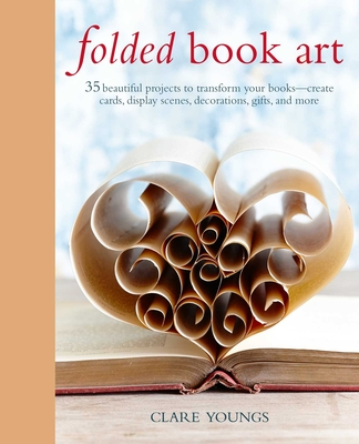 Folded Book Art: 35 Beautiful Projects to Transform Your Books--Create Cards, Display Scenes, Decorations, Gifts, and More