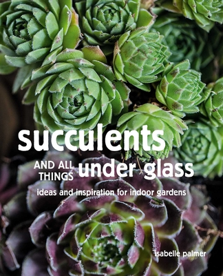 Succulents and All Things Under Glass: Ideas and Inspiration for Indoor Gardens