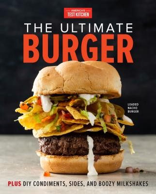 The Ultimate Burger: From Must-Have Classics to Go-For-Broke Specialties-Plus DIY Condiments, Sides, Boozy Milkshakes, and More