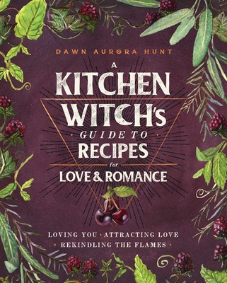 A Kitchen Witch's Guide to Recipes for Love and Romance: Loving You * Attracting Love * Rekindling the Flames