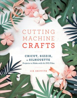 The Craft of the Cut: The Essential Maker's Guide to Your Cricut, Silhouette, or Brother Cutting Machine