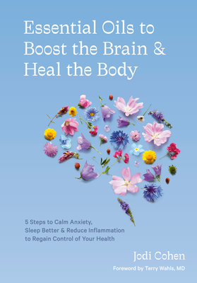 Essential Oils to Boost the Brain and Heal the Body: 5 Steps to Calm Anxiety, Sleep Better, Reduce Inflammation, and Regain Control of Your Health