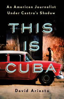 This Is Cuba: An American Journalist Under Castro's Shadow