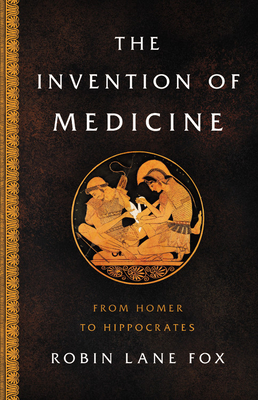 The Invention of Medicine: A History from Homer to Hippocrates