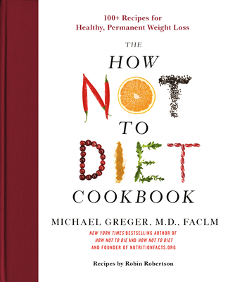 How Not to Diet Cookbook: 100+ Recipes for Healthy, Permanent Weight Loss
