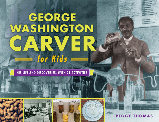George Washington Carver for Kids: His Life and Discoveries, with 21 Activities