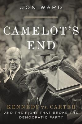 Camelot's End: Kennedy vs. Carter and the Fight That Broke the Democratic Party