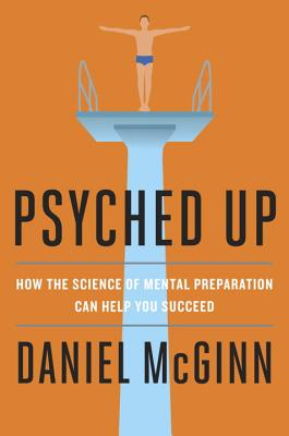 Psyched Up: How the Science of Mental Preparation Can Help You Succeed