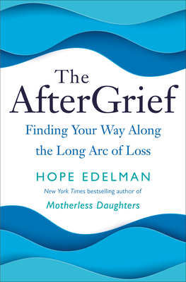 The Aftergrief: Finding Your Way Along the Long Arc of Grief