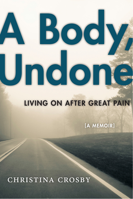 A Body, Undone: Living on After Great Pain