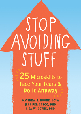 Stop Avoiding Stuff: 25 Microskills to Face Your Fears and Do It Anyway
