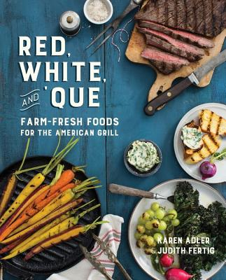 Red, White, and 'Que: Farm-Fresh Foods for the American Grill